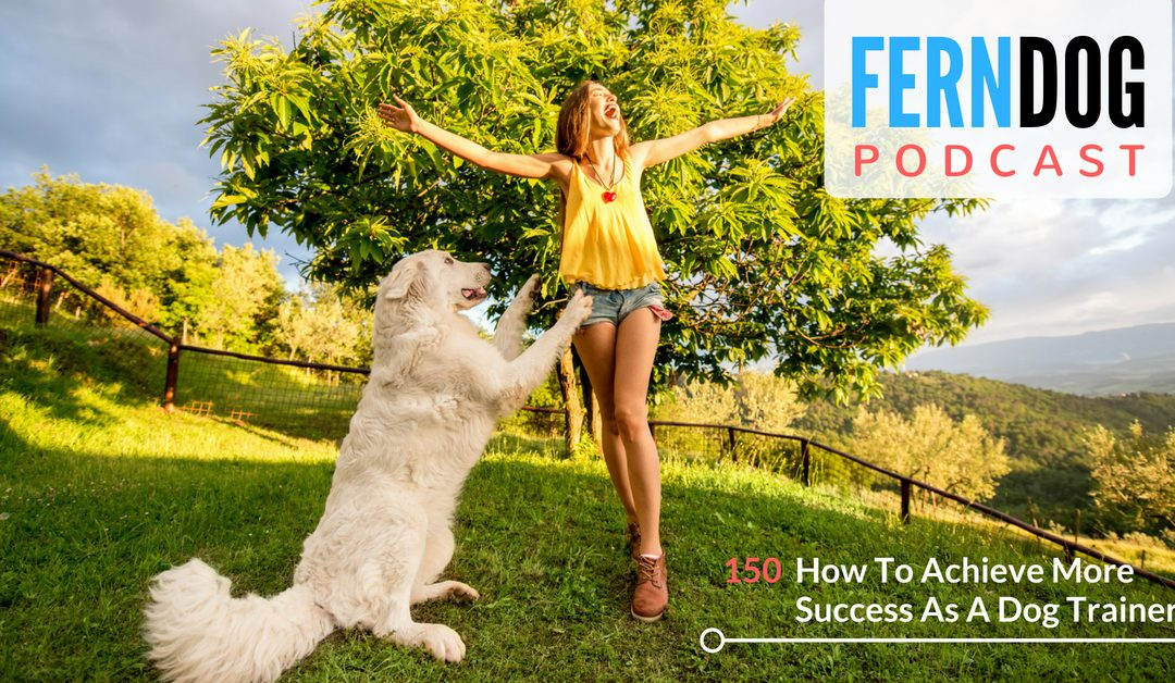 FernDog150: How To Achieve More Success As A Dog Trainer
